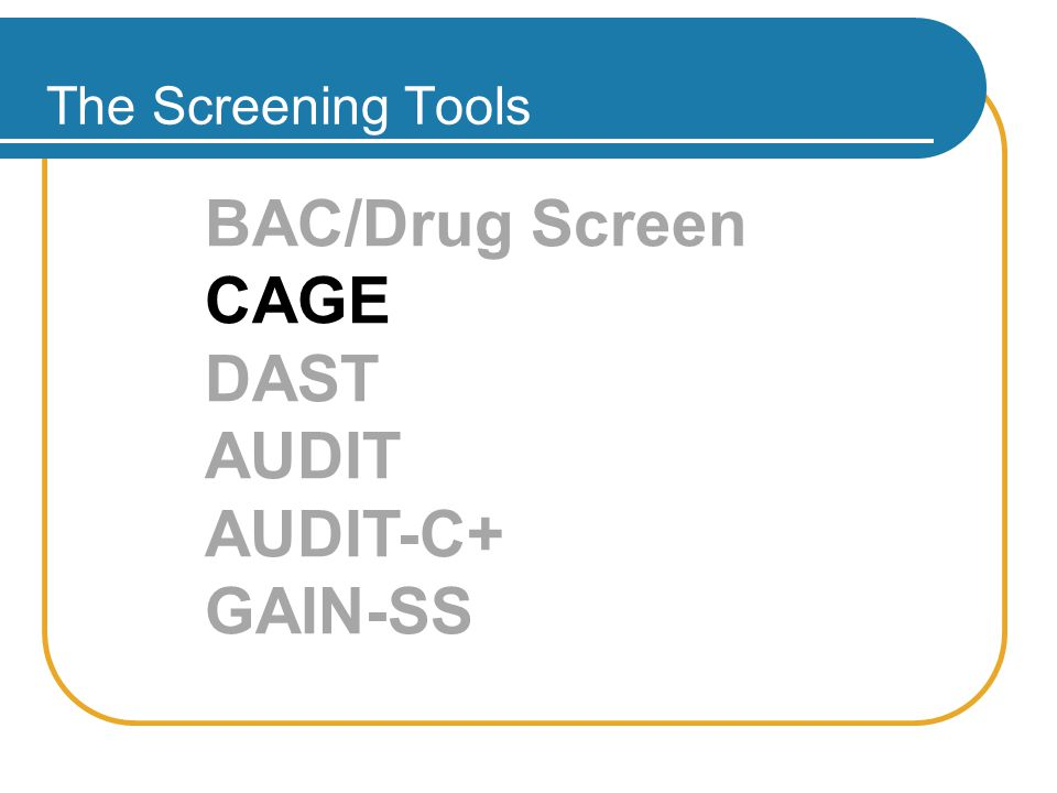 THE SCREENING TOOLS The Screening Tools BAC/Drug Screen CAGE DAST AUDIT AUDIT-C+ GAIN-SS