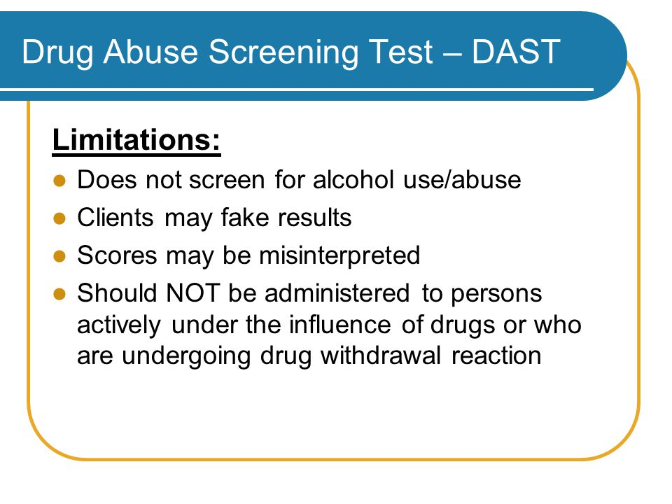 Drug Abuse Screening Test – DAST Limitations: Does not screen for alcohol use/abuse Clients may fake results Scores may be misinterpreted Should NOT be administered to persons actively under the influence of drugs or who are undergoing drug withdrawal reaction