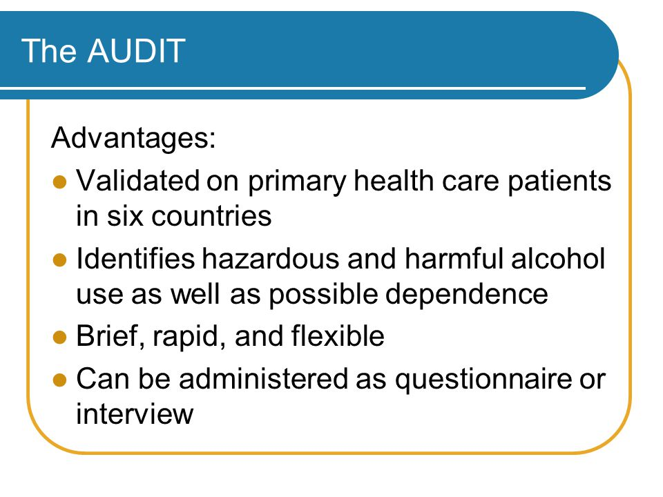 The AUDIT Advantages: Validated on primary health care patients in six countries Identifies hazardous and harmful alcohol use as well as possible dependence Brief, rapid, and flexible Can be administered as questionnaire or interview