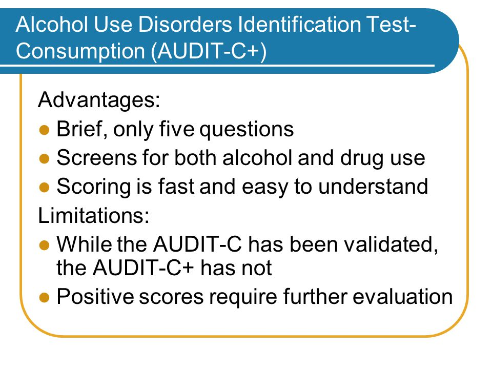 Alcohol Use Disorders Identification Test- Consumption (AUDIT-C+) Advantages: Brief, only five questions Screens for both alcohol and drug use Scoring is fast and easy to understand Limitations: While the AUDIT-C has been validated, the AUDIT-C+ has not Positive scores require further evaluation