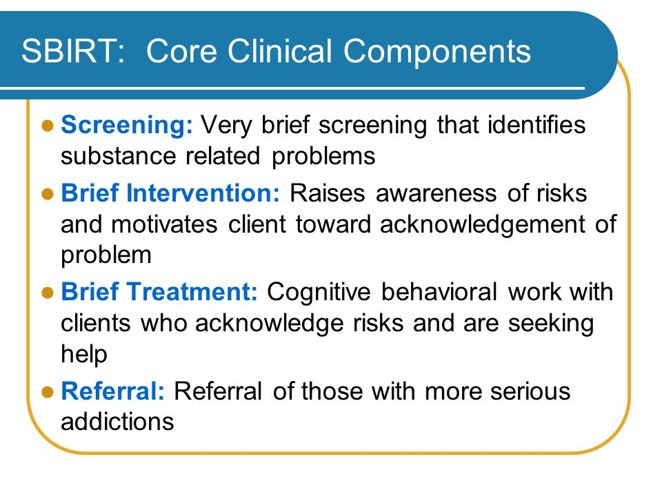 SBIRT: Core Clinical Components Screening: Very brief screening that identifies substance related problems Brief Intervention: Raises awareness of risks and motivates client toward acknowledgement of problem Brief Treatment: Cognitive behavioral work with clients who acknowledge risks and are seeking help Referral: Referral of those with more serious addictions