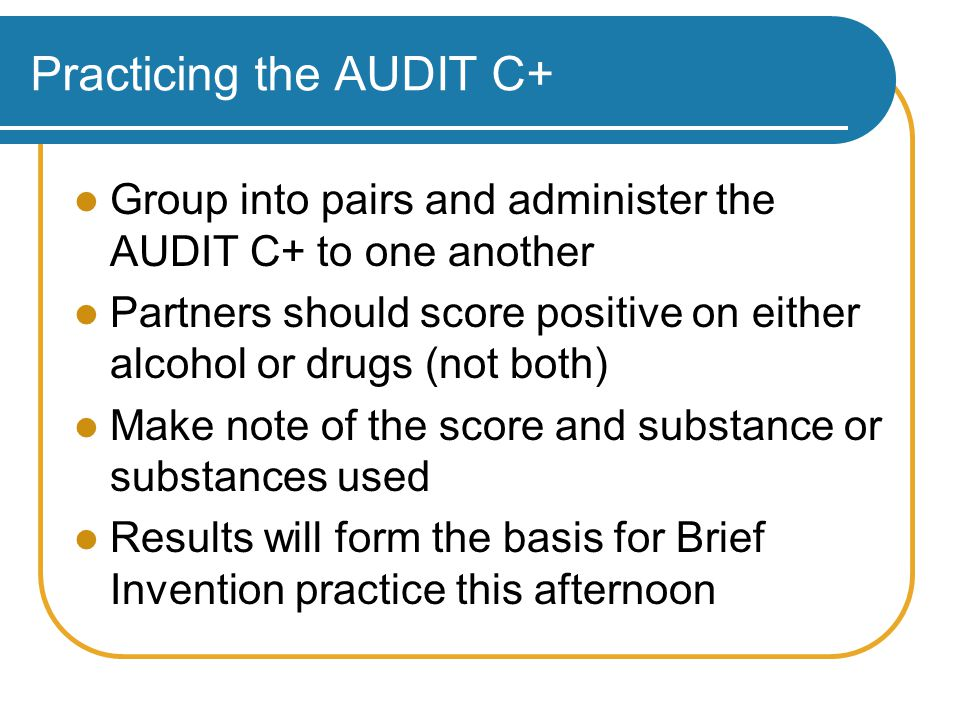Practicing the AUDIT C+ Group into pairs and administer the AUDIT C+ to one another Partners should score positive on either alcohol or drugs (not both) Make note of the score and substance or substances used Results will form the basis for Brief Invention practice this afternoon