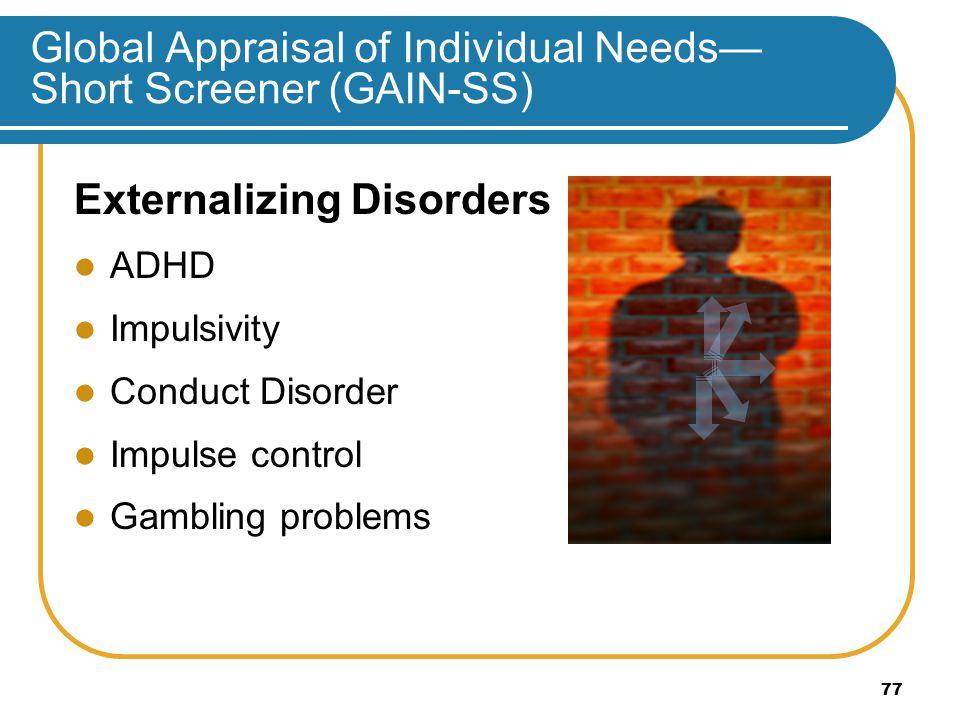 Global Appraisal of Individual Needs— Short Screener (GAIN-SS) Externalizing Disorders ADHD Impulsivity Conduct Disorder Impulse control Gambling problems 77