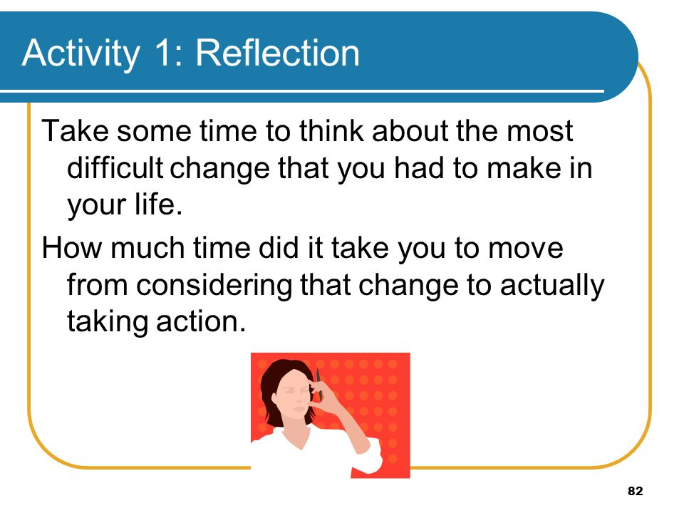 82 Activity 1: Reflection Take some time to think about the most difficult change that you had to make in your life.