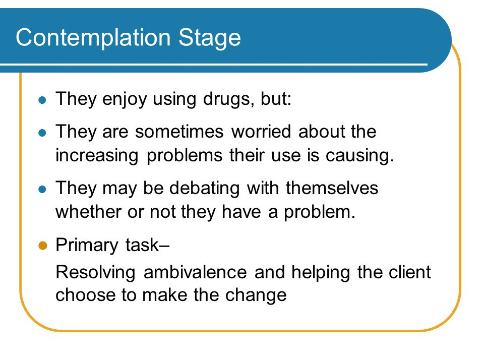 Contemplation Stage They enjoy using drugs, but: They are sometimes worried about the increasing problems their use is causing.