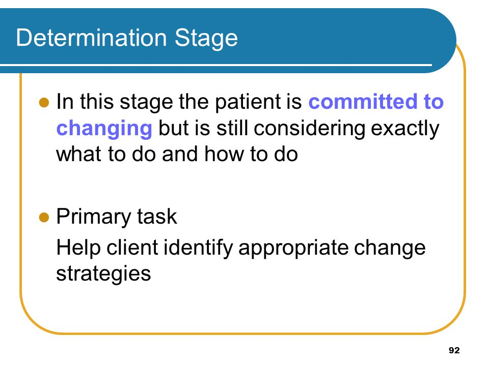 Determination Stage In this stage the patient is committed to changing but is still considering exactly what to do and how to do Primary task Help client identify appropriate change strategies 92