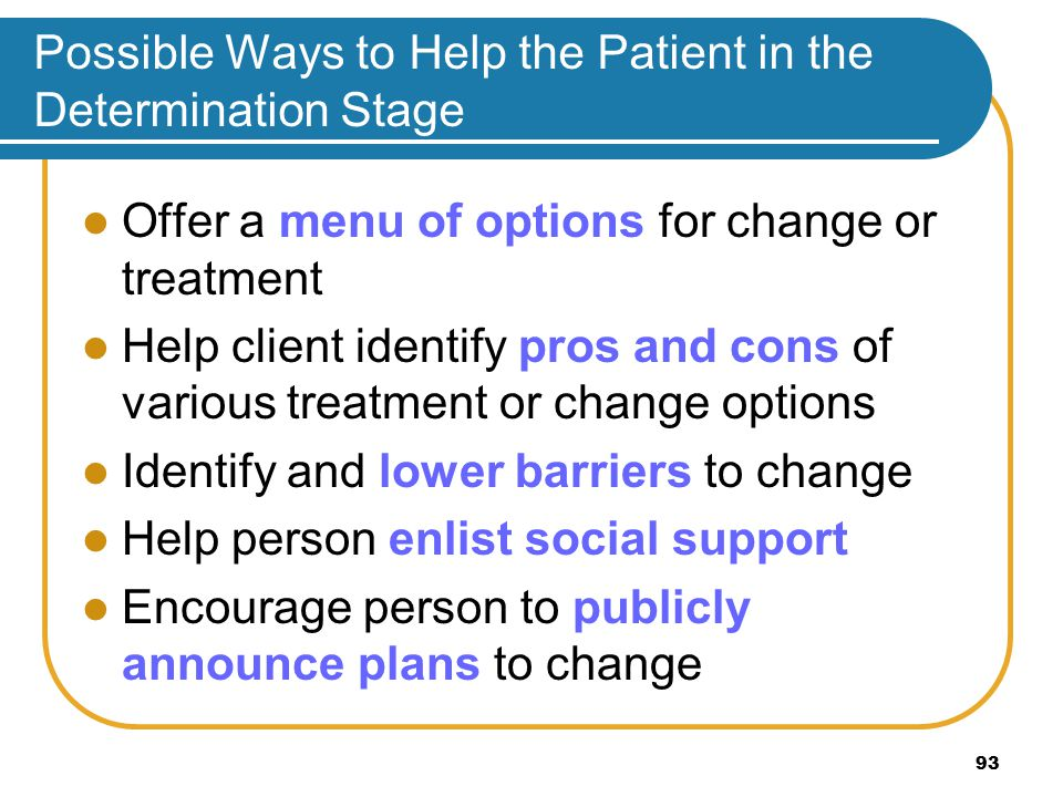 Possible Ways to Help the Patient in the Determination Stage Offer a menu of options for change or treatment Help client identify pros and cons of various treatment or change options Identify and lower barriers to change Help person enlist social support Encourage person to publicly announce plans to change 93
