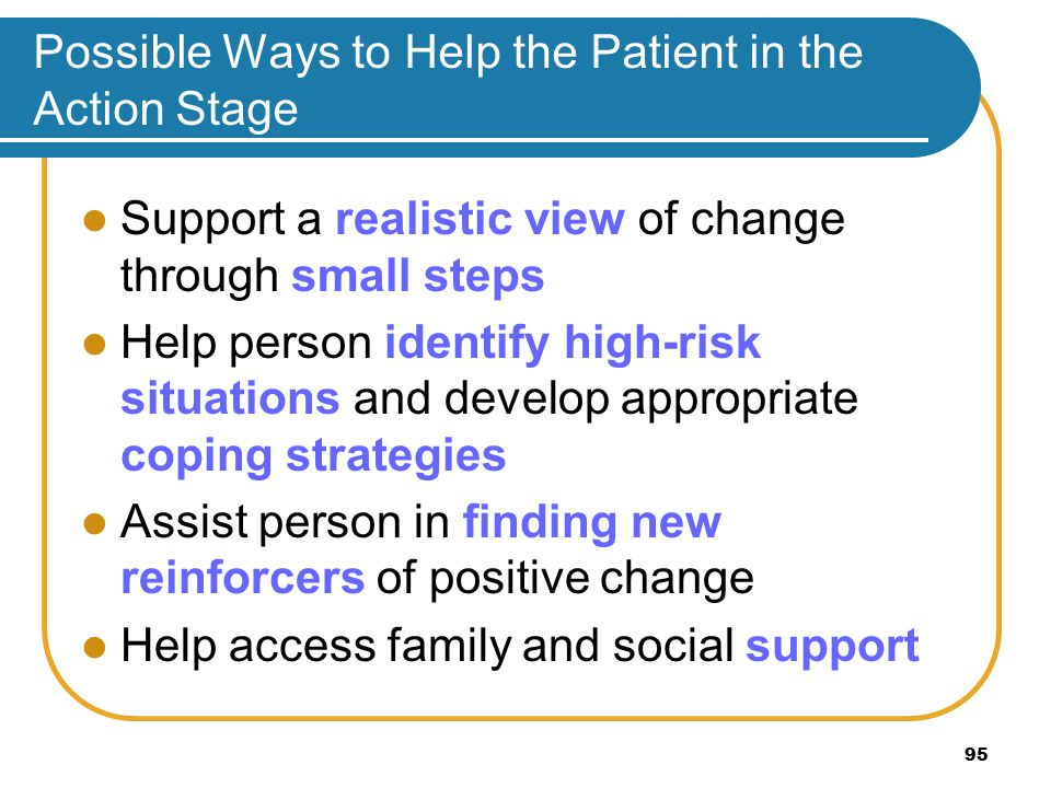 Possible Ways to Help the Patient in the Action Stage Support a realistic view of change through small steps Help person identify high-risk situations and develop appropriate coping strategies Assist person in finding new reinforcers of positive change Help access family and social support 95