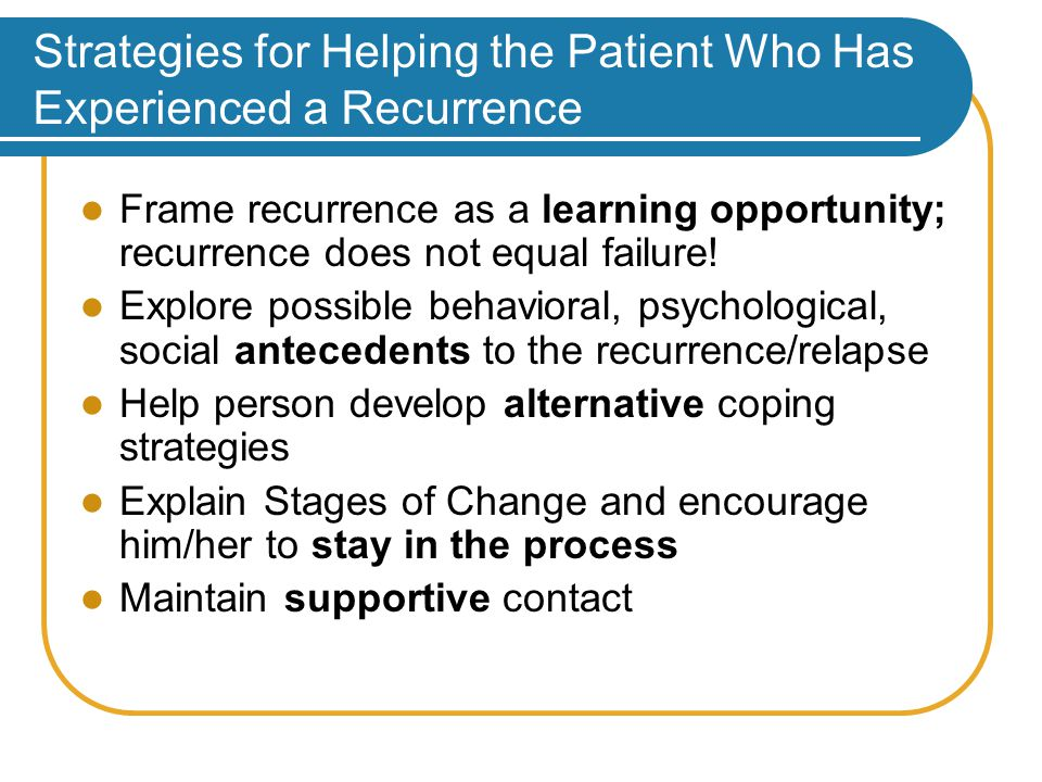 Strategies for Helping the Patient Who Has Experienced a Recurrence Frame recurrence as a learning opportunity; recurrence does not equal failure.