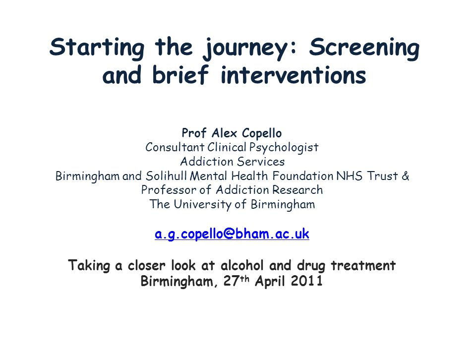 Starting the journey: Screening and brief interventions Prof Alex Copello Consultant Clinical Psychologist Addiction Services Birmingham and Solihull