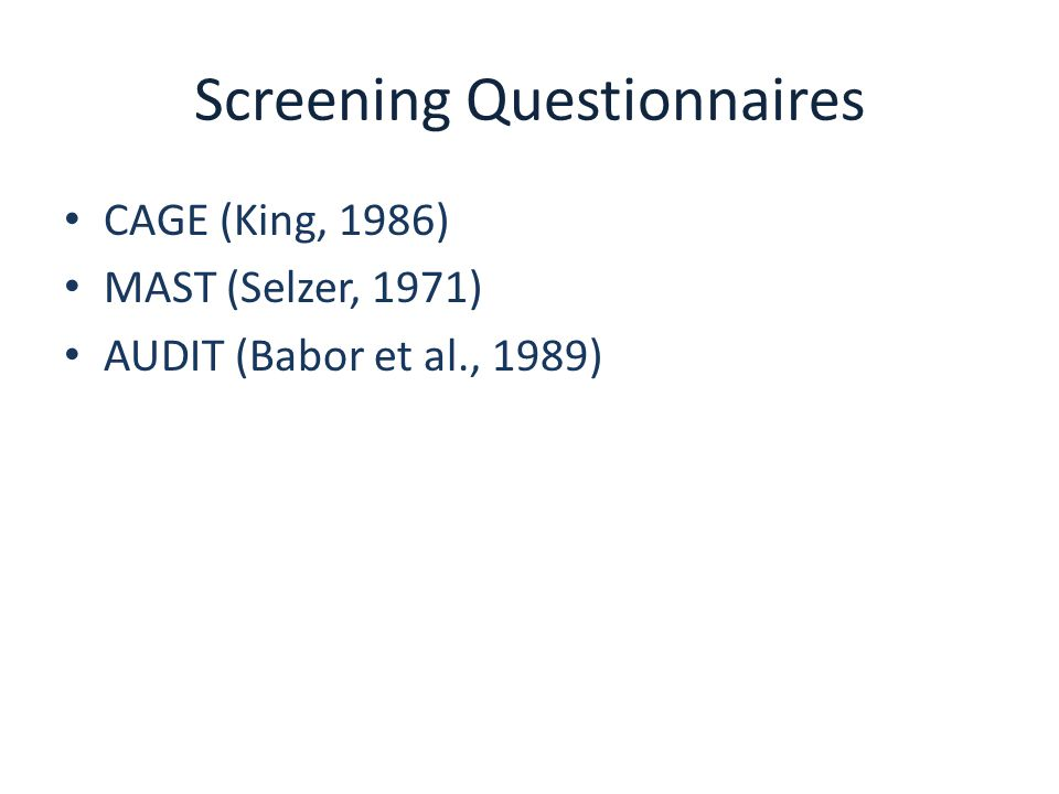 Screening Questionnaires CAGE (King, 1986) MAST (Selzer, 1971) AUDIT (Babor et al., 1989)