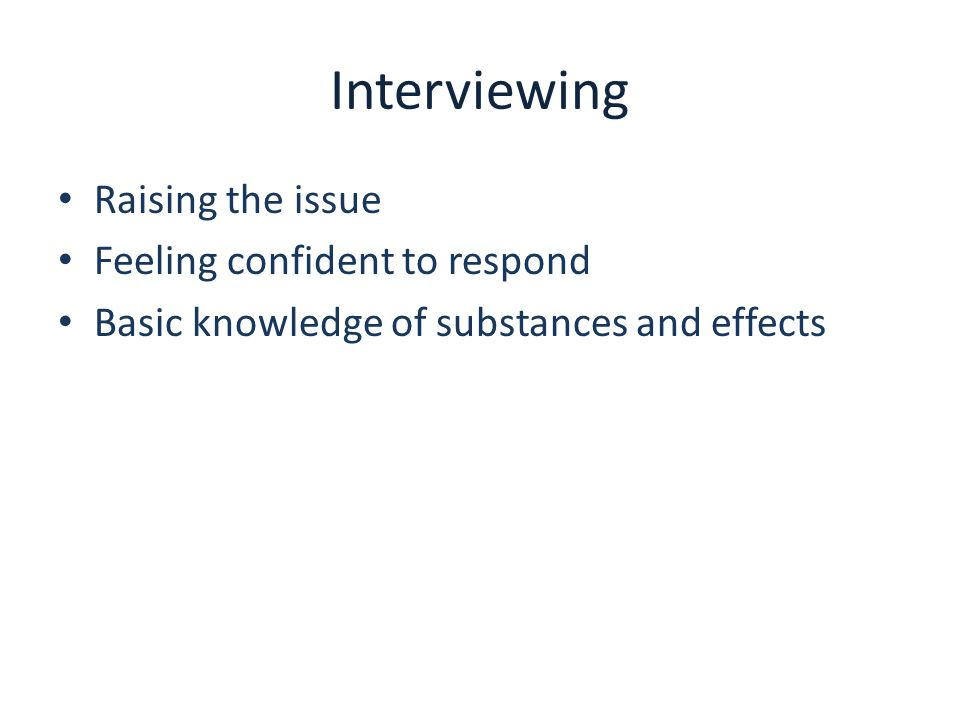 Interviewing Raising the issue Feeling confident to respond Basic knowledge of substances and effects