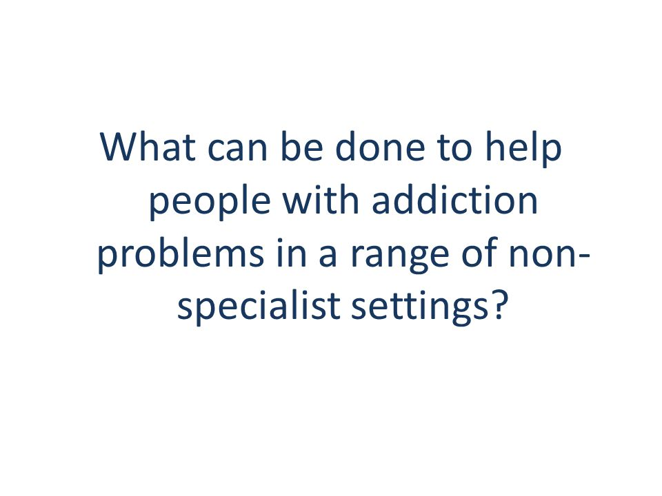 What can be done to help people with addiction problems in a range of non- specialist settings?