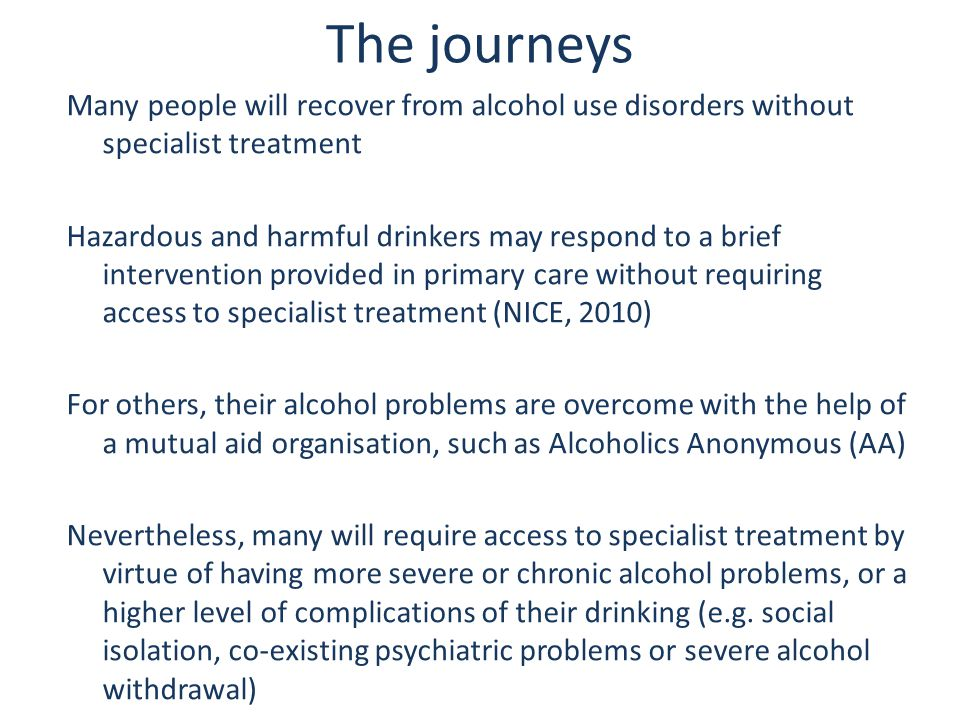 The journeys Many people will recover from alcohol use disorders without specialist treatment Hazardous and harmful drinkers may respond to a brief intervention provided in primary care without requiring access to specialist treatment (NICE, 2010) For others, their alcohol problems are overcome with the help of a mutual aid organisation, such as Alcoholics Anonymous (AA) Nevertheless, many will require access to specialist treatment by virtue of having more severe or chronic alcohol problems, or a higher level of complications of their drinking (e.g.