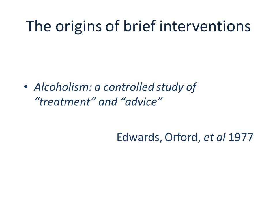 "The origins of brief interventions Alcoholism: a controlled study of ""treatment"" and ""advice"" Edwards, Orford, et al 1977"