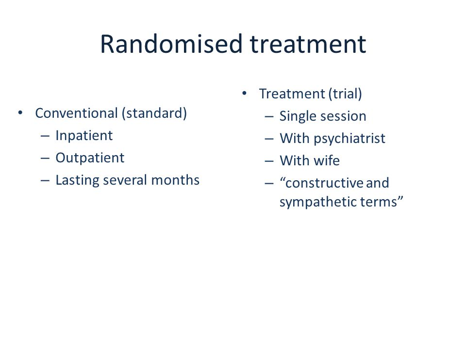 Randomised treatment Conventional (standard) – Inpatient – Outpatient – Lasting several months Treatment (trial) – Single session – With psychiatrist – With wife – constructive and sympathetic terms