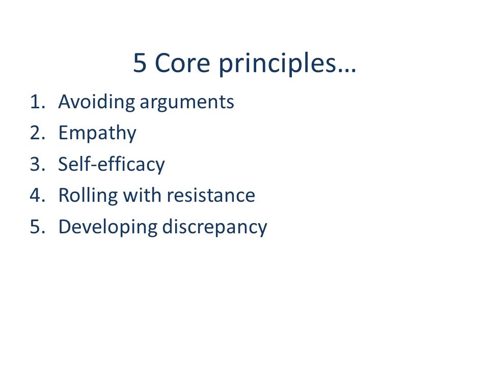 5 Core principles… 1.Avoiding arguments 2.Empathy 3.Self-efficacy 4.Rolling with resistance 5.Developing discrepancy