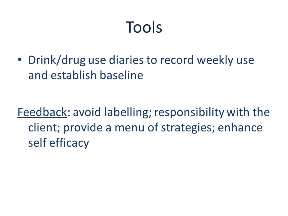 Tools Drink/drug use diaries to record weekly use and establish baseline Feedback: avoid labelling; responsibility with the client; provide a menu of