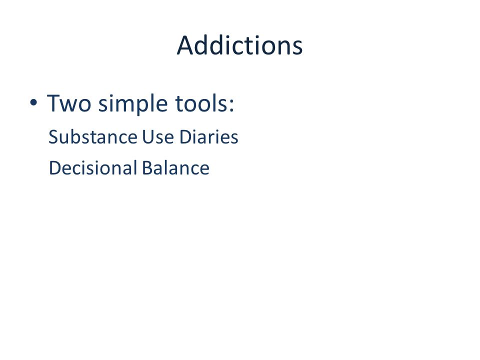 Addictions Two simple tools: Substance Use Diaries Decisional Balance
