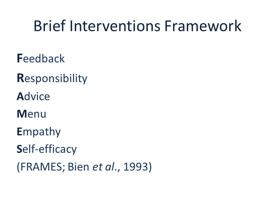Brief Interventions Framework F eedback R esponsibility Advice Menu Empathy Self-efficacy (FRAMES; Bien et al., 1993)
