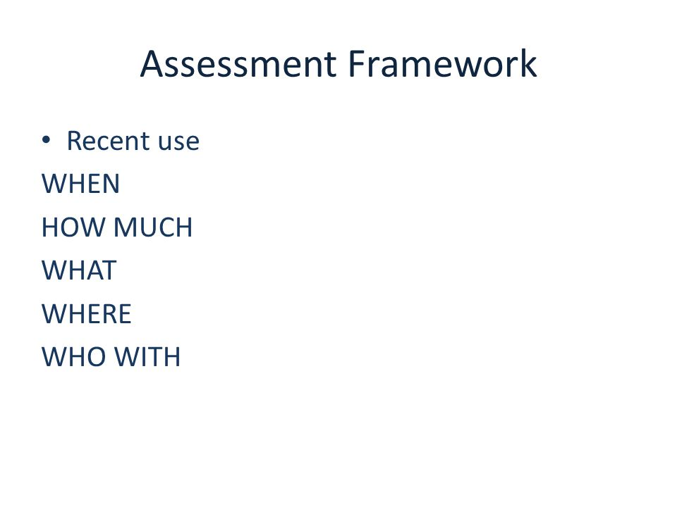 Assessment Framework Recent use WHEN HOW MUCH WHAT WHERE WHO WITH