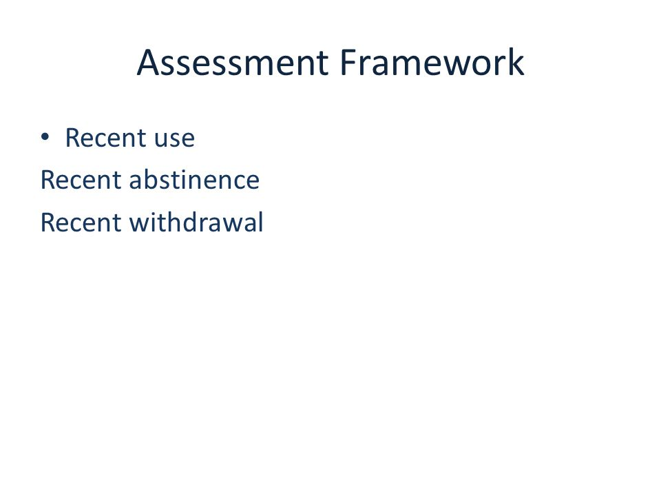 Assessment Framework Recent use Recent abstinence Recent withdrawal