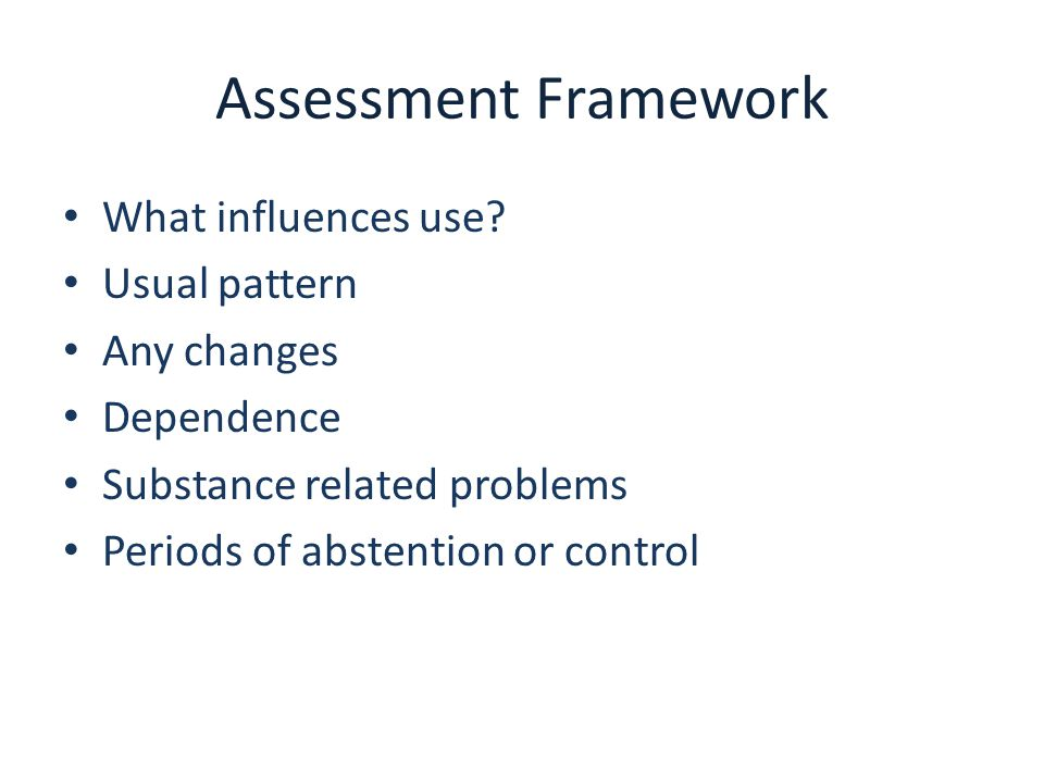 Assessment Framework What influences use? Usual pattern Any changes Dependence Substance related problems Periods of abstention or control