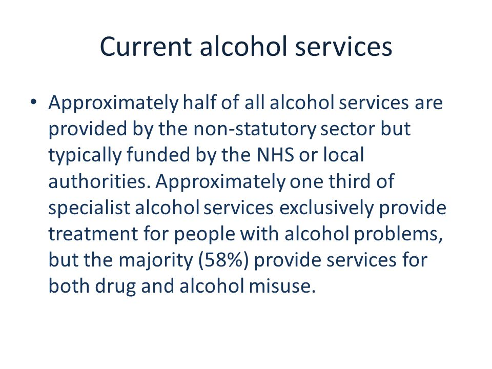 Current alcohol services Approximately half of all alcohol services are provided by the non-statutory sector but typically funded by the NHS or local
