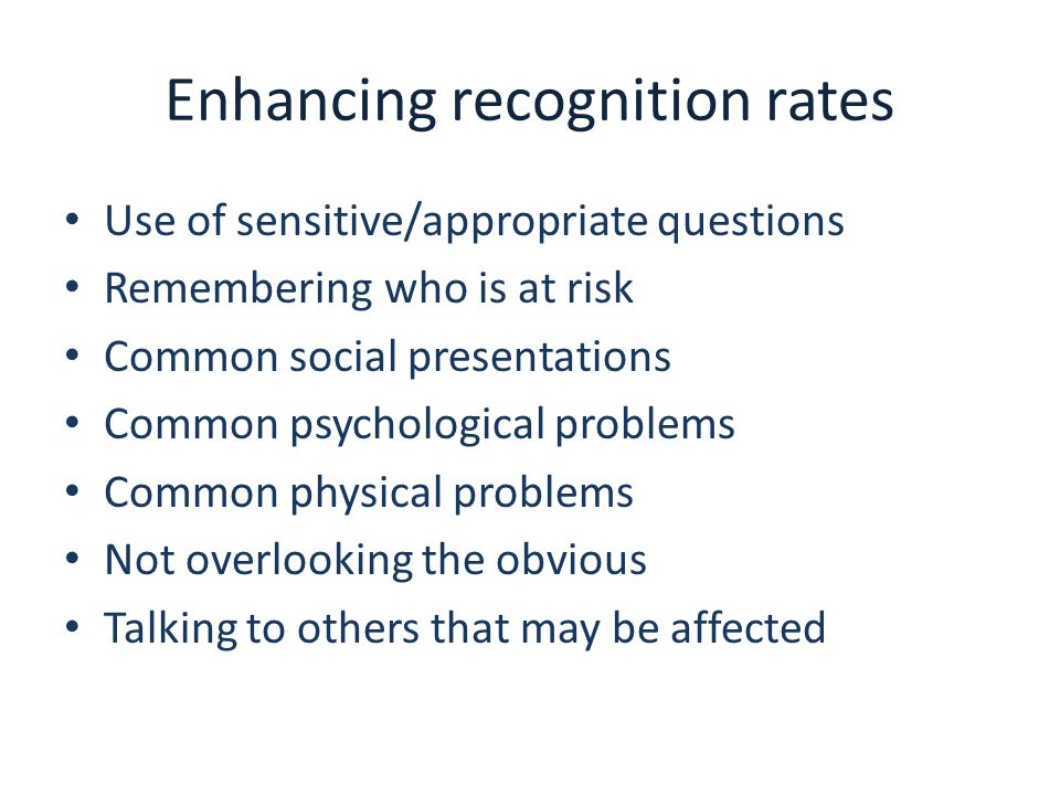 Enhancing recognition rates Use of sensitive/appropriate questions Remembering who is at risk Common social presentations Common psychological problem