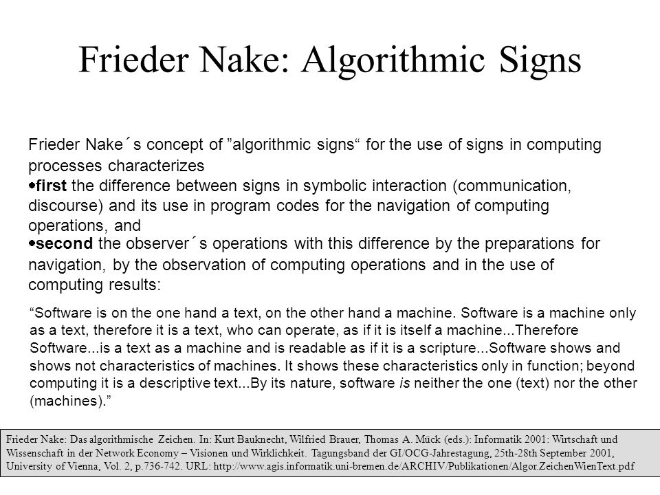 33 Frieder Nake: Algorithmic Signs Frieder Nake´s concept of algorithmic signs for the use of signs in computing processes characterizes  first the difference between signs in symbolic interaction (communication, discourse) and its use in program codes for the navigation of computing operations, and  second the observer´s operations with this difference by the preparations for navigation, by the observation of computing operations and in the use of computing results: Frieder Nake: Das algorithmische Zeichen.