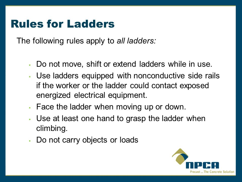 Rules for Ladders The following rules apply to all ladders:  Do not move, shift or extend ladders while in use.  Use ladders equipped with nonconduc