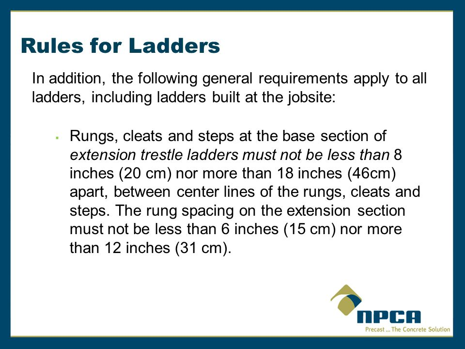 Rules for Ladders In addition, the following general requirements apply to all ladders, including ladders built at the jobsite:  Rungs, cleats and st
