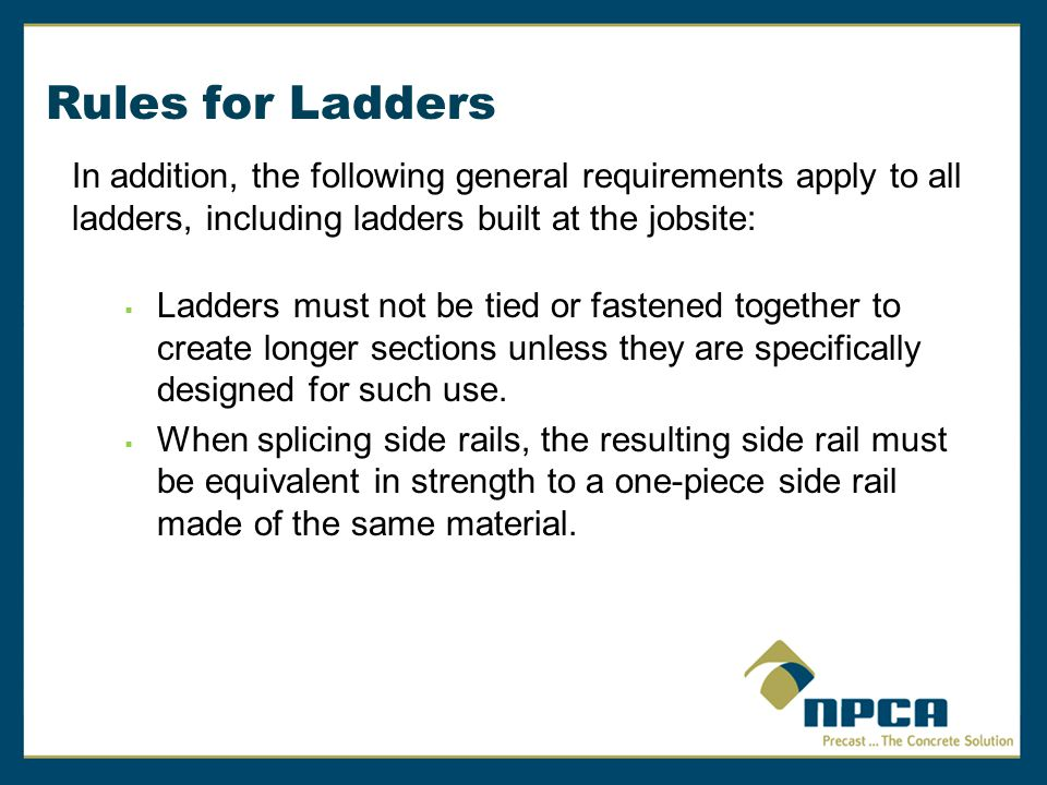 Rules for Ladders In addition, the following general requirements apply to all ladders, including ladders built at the jobsite:  Ladders must not be