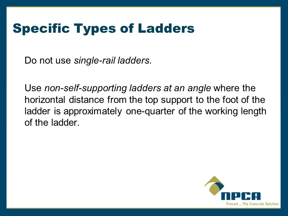 Specific Types of Ladders Do not use single-rail ladders. Use non-self-supporting ladders at an angle where the horizontal distance from the top suppo