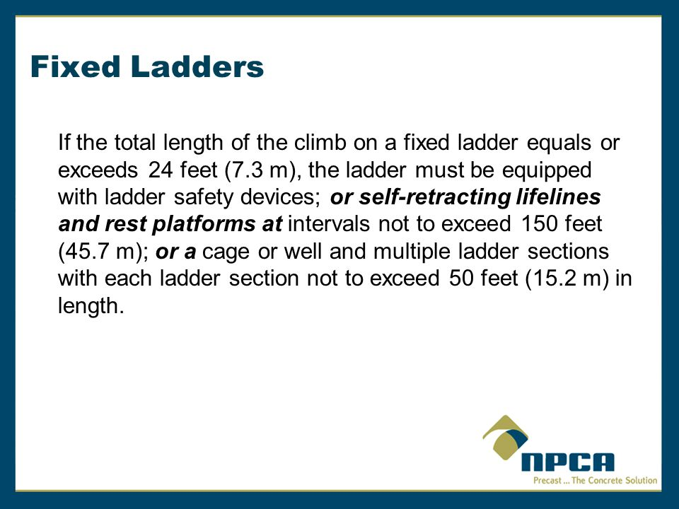 Fixed Ladders If the total length of the climb on a fixed ladder equals or exceeds 24 feet (7.3 m), the ladder must be equipped with ladder safety dev
