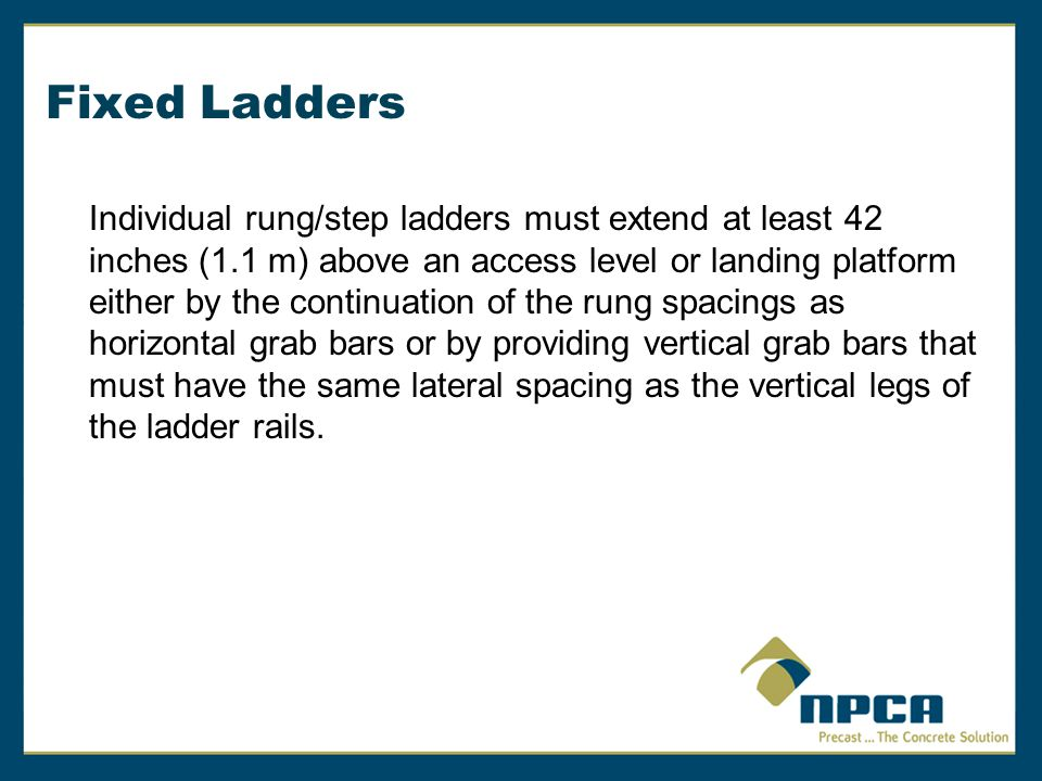 Fixed Ladders Individual rung/step ladders must extend at least 42 inches (1.1 m) above an access level or landing platform either by the continuation