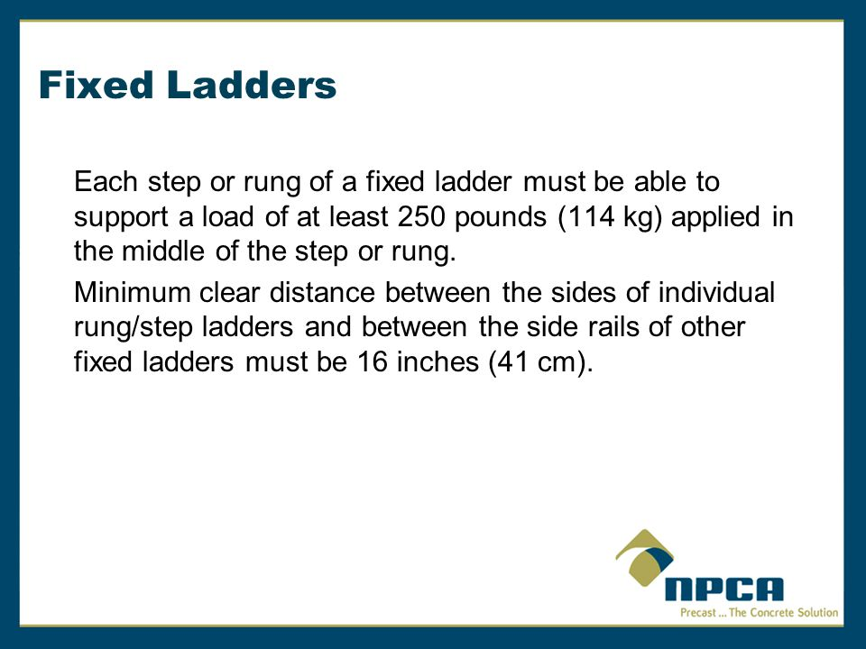Fixed Ladders Each step or rung of a fixed ladder must be able to support a load of at least 250 pounds (114 kg) applied in the middle of the step or