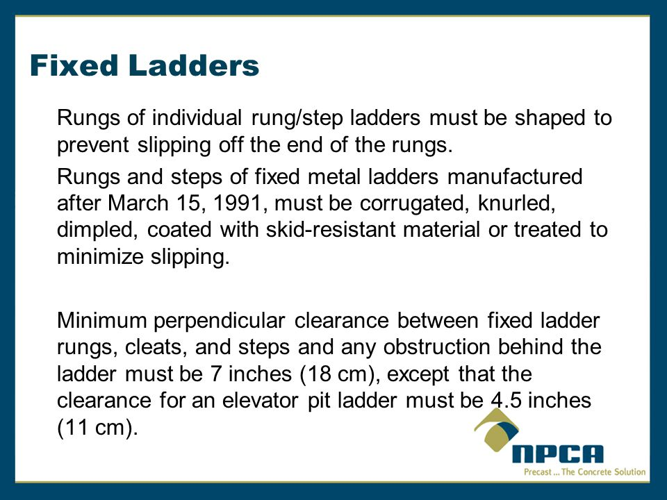 Fixed Ladders Rungs of individual rung/step ladders must be shaped to prevent slipping off the end of the rungs. Rungs and steps of fixed metal ladder