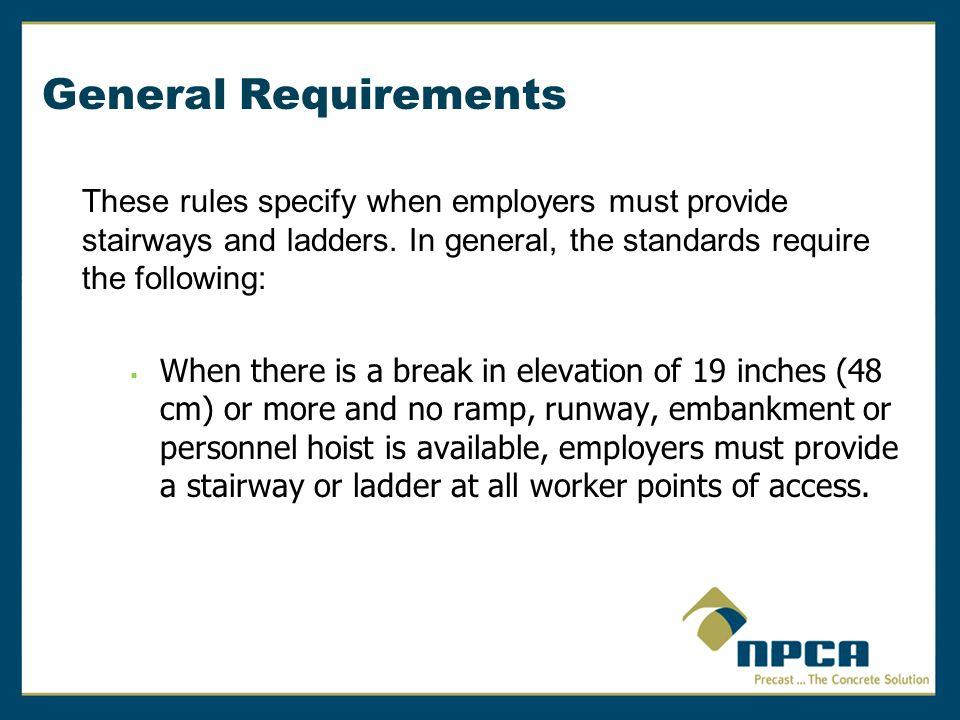 General Requirements These rules specify when employers must provide stairways and ladders. In general, the standards require the following:  When th