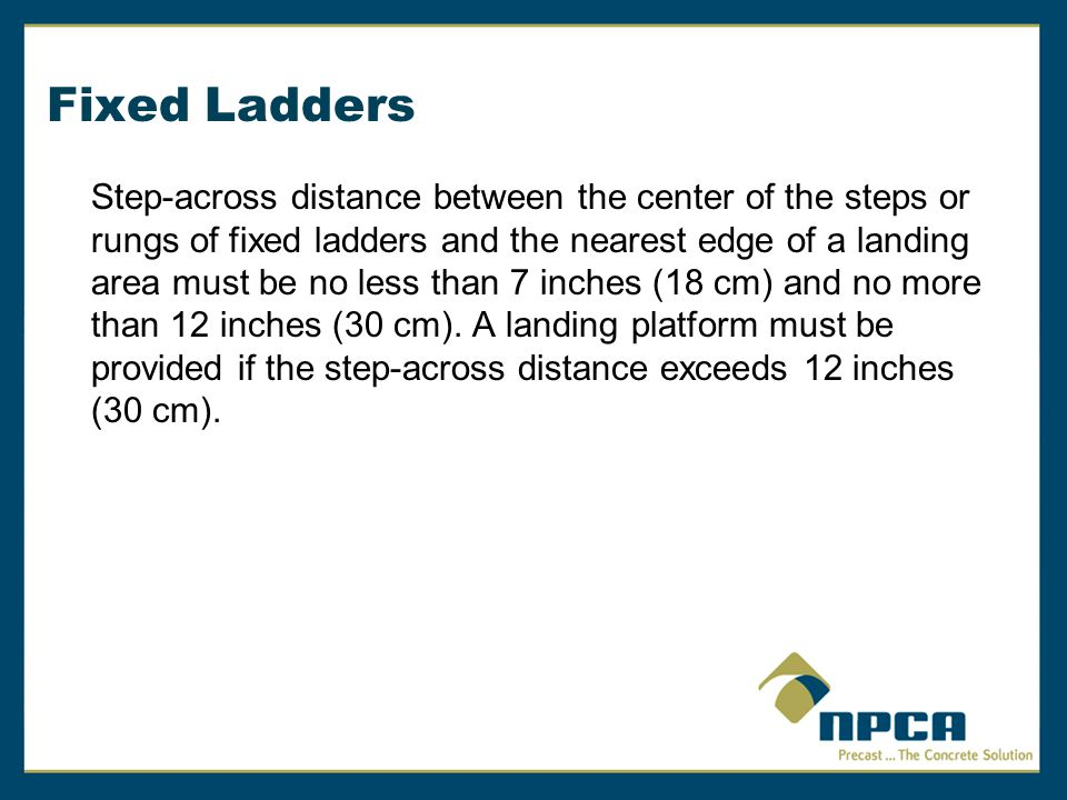 Fixed Ladders Step-across distance between the center of the steps or rungs of fixed ladders and the nearest edge of a landing area must be no less th