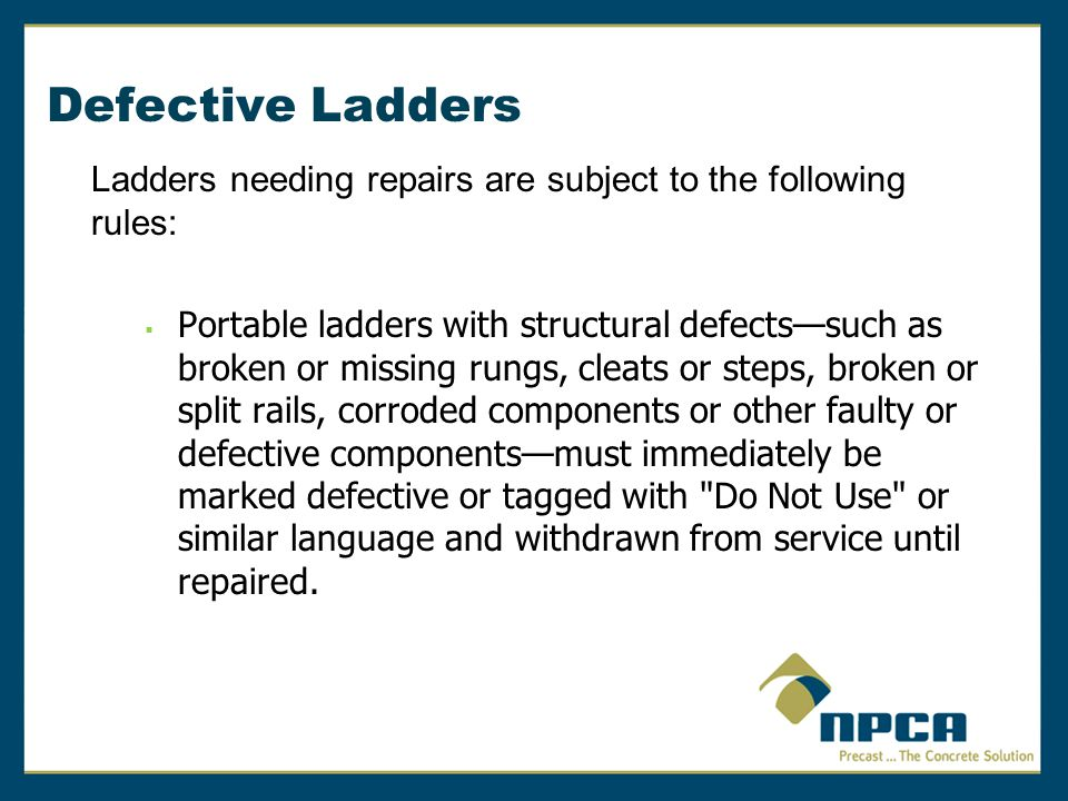 Defective Ladders Ladders needing repairs are subject to the following rules:  Portable ladders with structural defects—such as broken or missing run