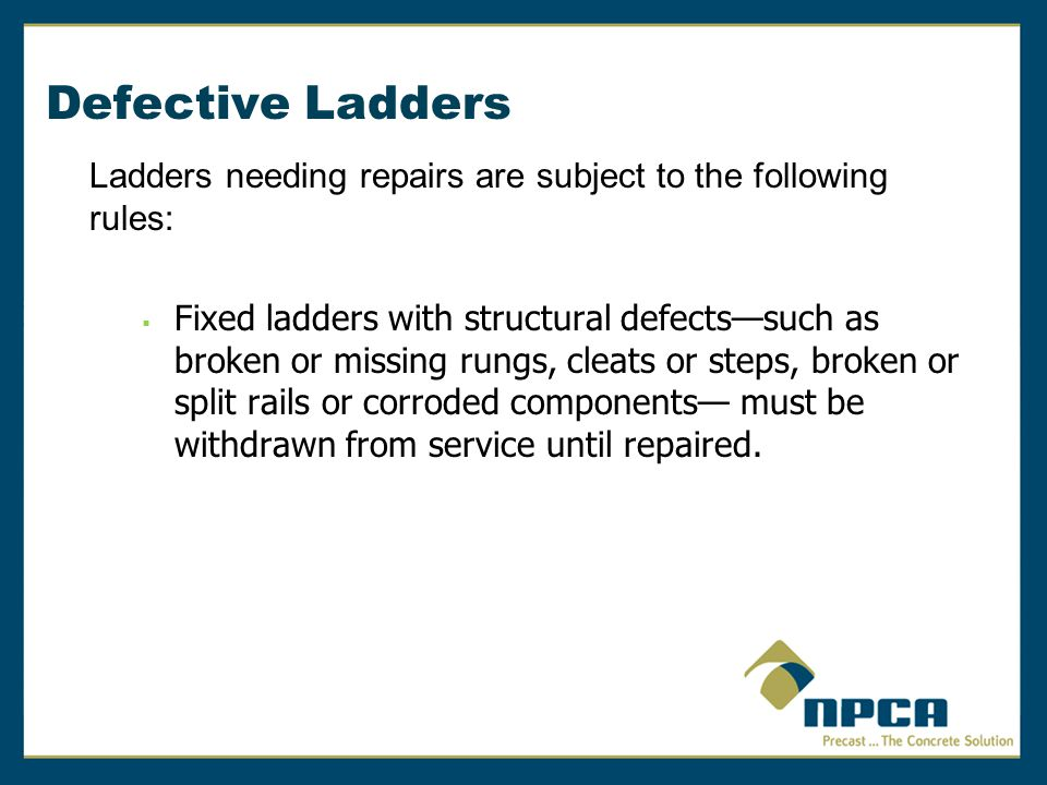 Defective Ladders Ladders needing repairs are subject to the following rules:  Fixed ladders with structural defects—such as broken or missing rungs,