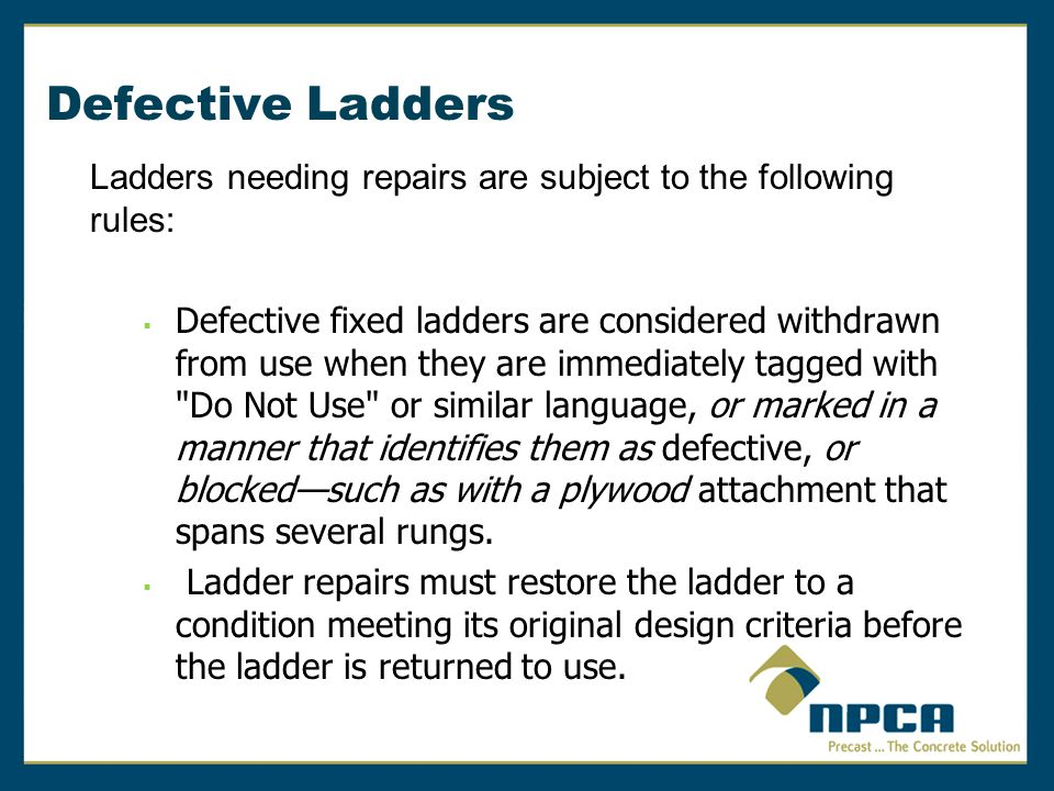 Defective Ladders Ladders needing repairs are subject to the following rules:  Defective fixed ladders are considered withdrawn from use when they ar