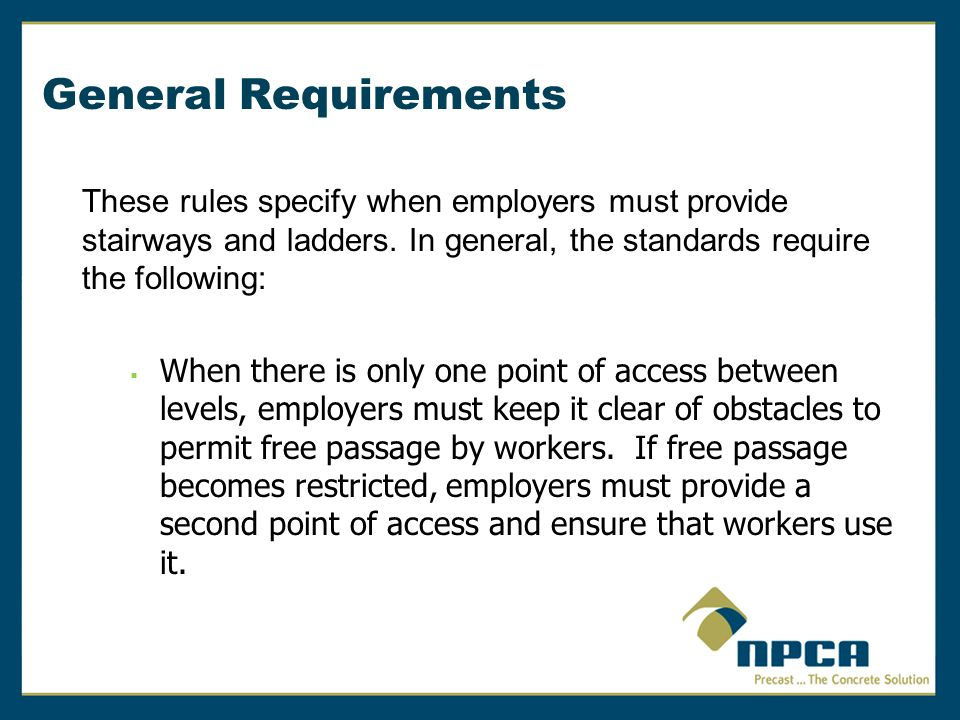 Rules for Ladders In addition, the following general requirements apply to all ladders, including ladders built at the jobsite:  Two or more separate ladders used to reach an elevated work area must be offset with a platform or landing between the ladders, except when portable ladders are used to gain access to fixed ladders.