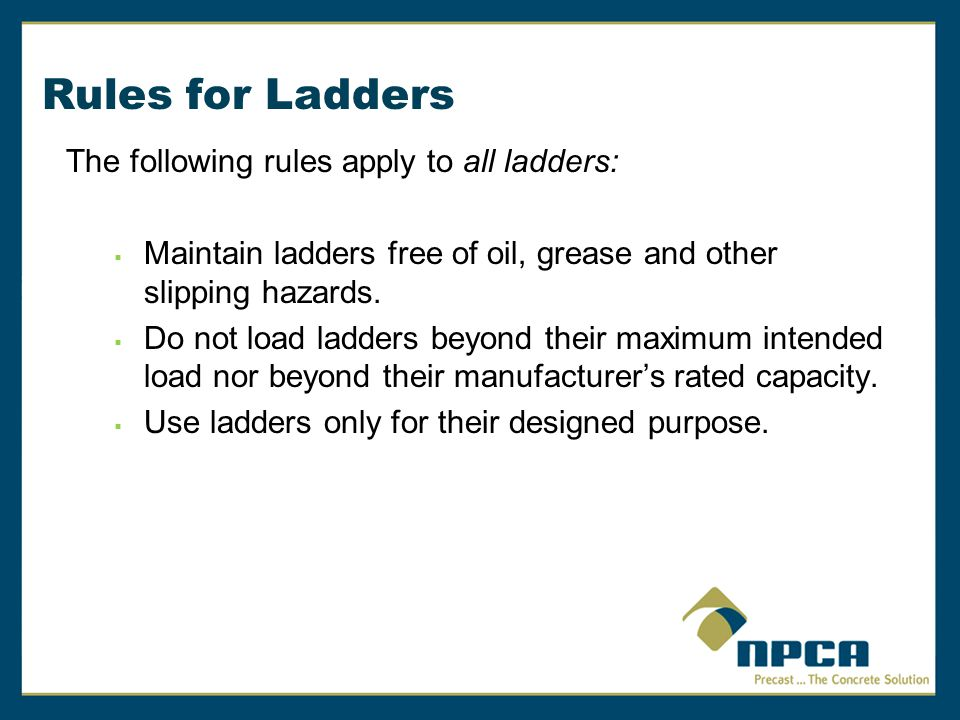 Rules for Ladders The following rules apply to all ladders:  Use ladders only on stable and level surfaces unless secured to prevent accidental movement.