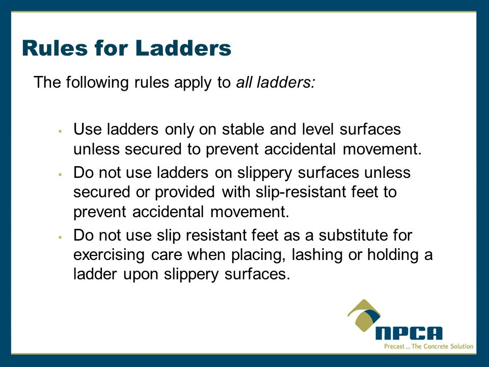 Rules for Ladders The following rules apply to all ladders:  Secure ladders placed in areas such as passageways, doorways or driveways, or where they can be displaced by workplace activities or traffic to prevent accidental movement.