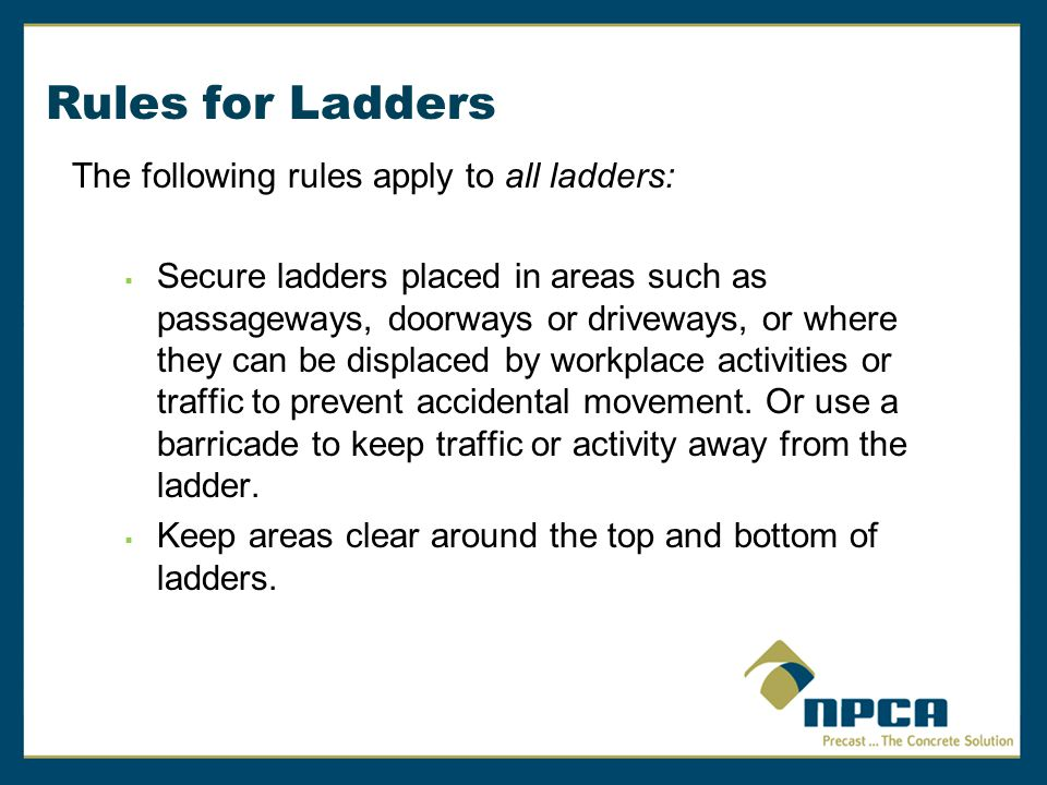 Rules for Ladders The following rules apply to all ladders:  Do not move, shift or extend ladders while in use.