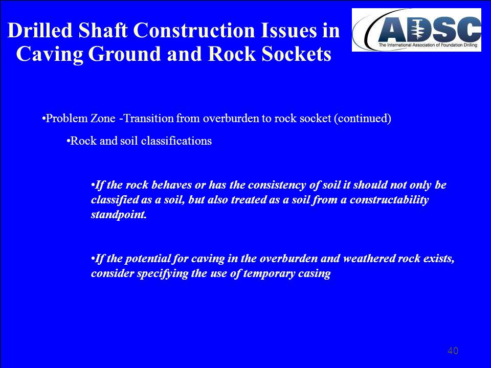 40 Problem Zone -Transition from overburden to rock socket (continued) Rock and soil classifications If the rock behaves or has the consistency of soi