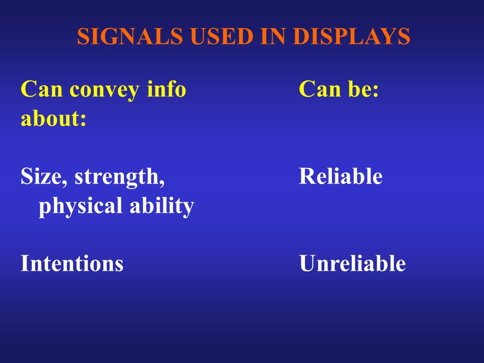 SIGNALS USED IN DISPLAYS Can convey info about: Size, strength, physical ability Intentions Can be: Reliable Unreliable