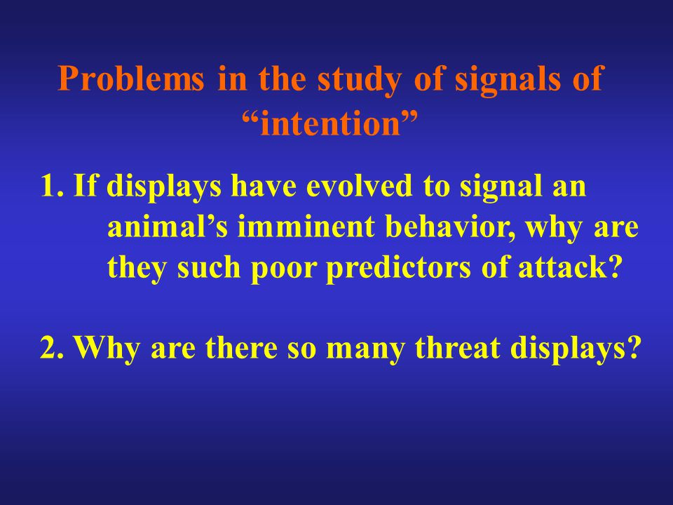 Problems in the study of signals of intention 1.If displays have evolved to signal an animal's imminent behavior, why are they such poor predictors of attack.